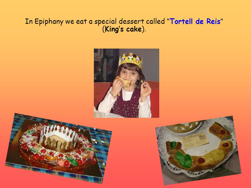 "In Epiphany we eat a special dessert called ""Tortell de Reis"" (King's cake)."