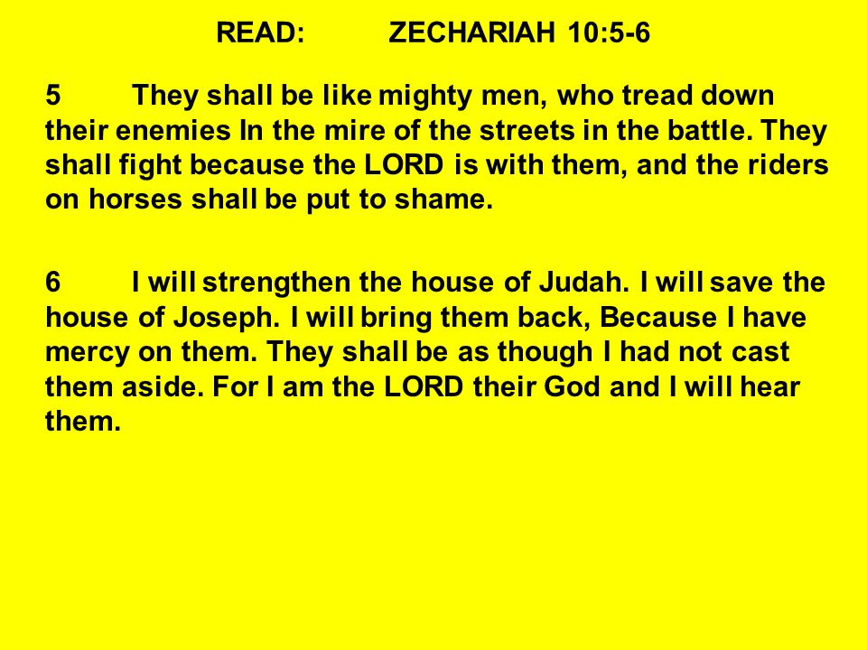 READ:ZECHARIAH 10:5-6 5They shall be like mighty men, who tread down their enemies In the mire of the streets in the battle.