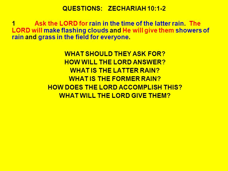 QUESTIONS:ZECHARIAH 10:1-2 1Ask the LORD for rain in the time of the latter rain.