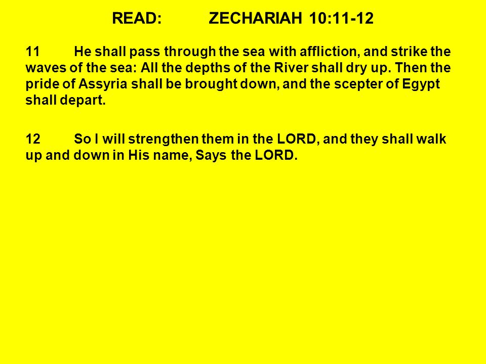 READ:ZECHARIAH 10:11-12 11He shall pass through the sea with affliction, and strike the waves of the sea: All the depths of the River shall dry up.