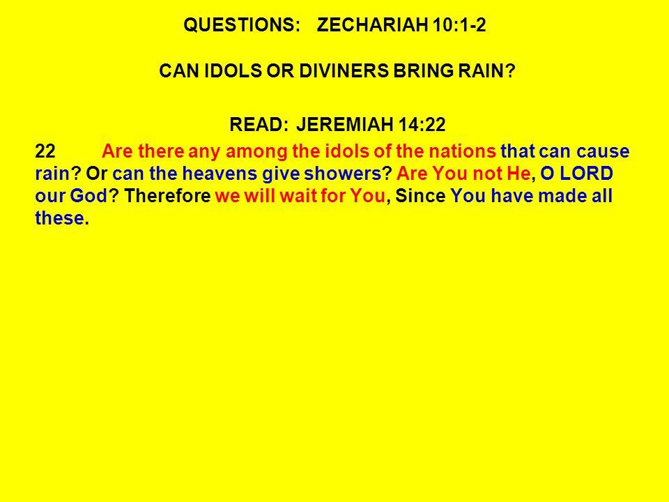 QUESTIONS:ZECHARIAH 10:1-2 2The idols speak delusion.