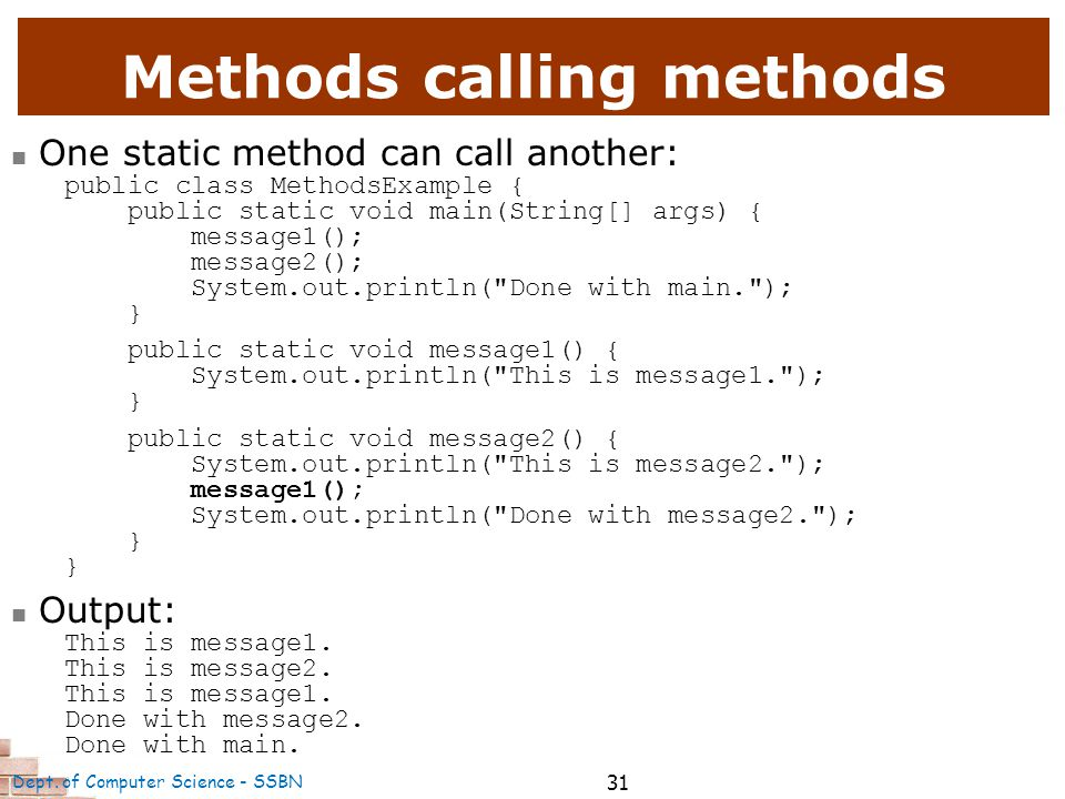 31 Methods calling methods One static method can call another: public class MethodsExample { public static void main(String[] args) { message1(); message2(); System.out.println( Done with main. ); } public static void message1() { System.out.println( This is message1. ); } public static void message2() { System.out.println( This is message2. ); message1(); System.out.println( Done with message2. ); } Output: This is message1.