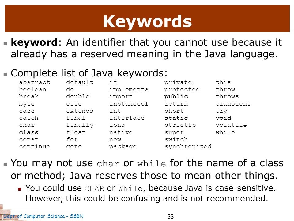 38 Keywords keyword: An identifier that you cannot use because it already has a reserved meaning in the Java language.