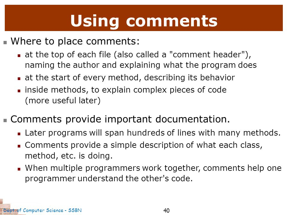 40 Using comments Where to place comments: at the top of each file (also called a comment header ), naming the author and explaining what the program does at the start of every method, describing its behavior inside methods, to explain complex pieces of code (more useful later) Comments provide important documentation.