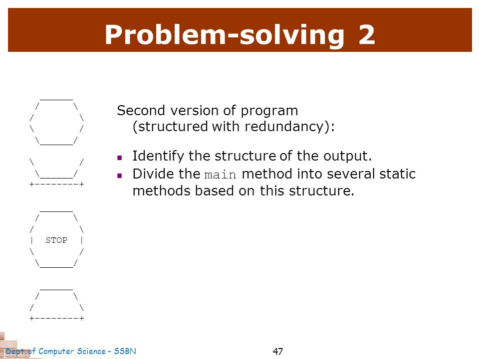 47 Problem-solving 2 ______ / \ \ / \______/ \ / \______/ +--------+ ______ / \ | STOP | \ / \______/ ______ / \ +--------+ Second version of program (structured with redundancy): Identify the structure of the output.