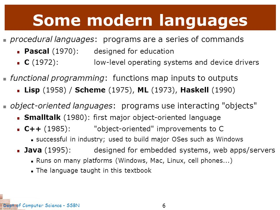 6 Some modern languages procedural languages: programs are a series of commands Pascal (1970):designed for education C (1972):low-level operating systems and device drivers functional programming: functions map inputs to outputs Lisp (1958) / Scheme (1975), ML (1973), Haskell (1990) object-oriented languages: programs use interacting objects Smalltalk (1980): first major object-oriented language C++ (1985): object-oriented improvements to C successful in industry; used to build major OSes such as Windows Java (1995):designed for embedded systems, web apps/servers Runs on many platforms (Windows, Mac, Linux, cell phones...) The language taught in this textbook Dept.