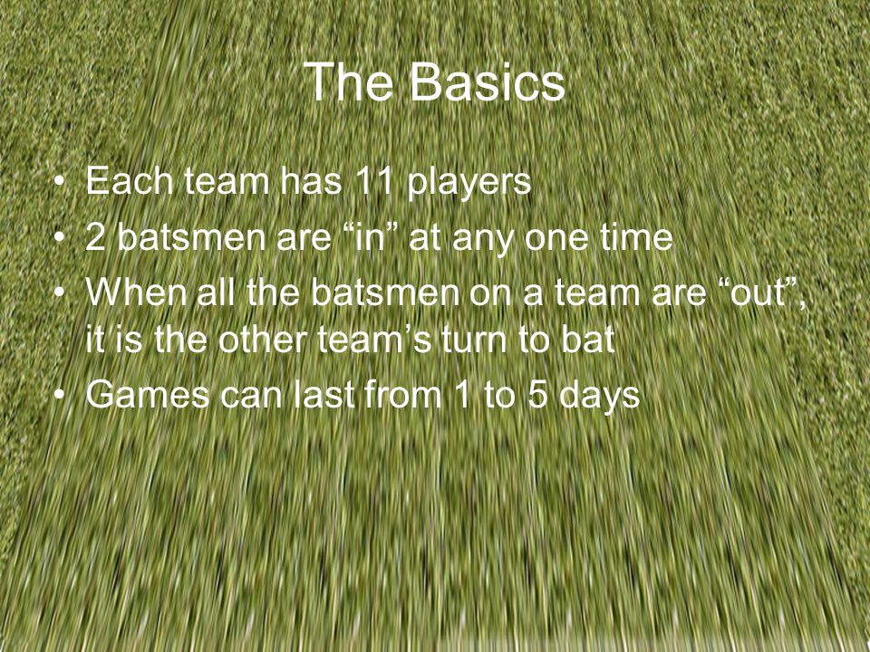 "The Basics Each team has 11 players 2 batsmen are ""in"" at any one time When all the batsmen on a team are ""out"", it is the other team's turn to bat Ga"