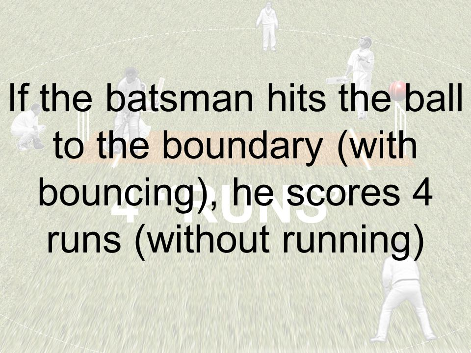 "4 ""RUNS"" If the batsman hits the ball to the boundary (with bouncing), he scores 4 runs (without running)"