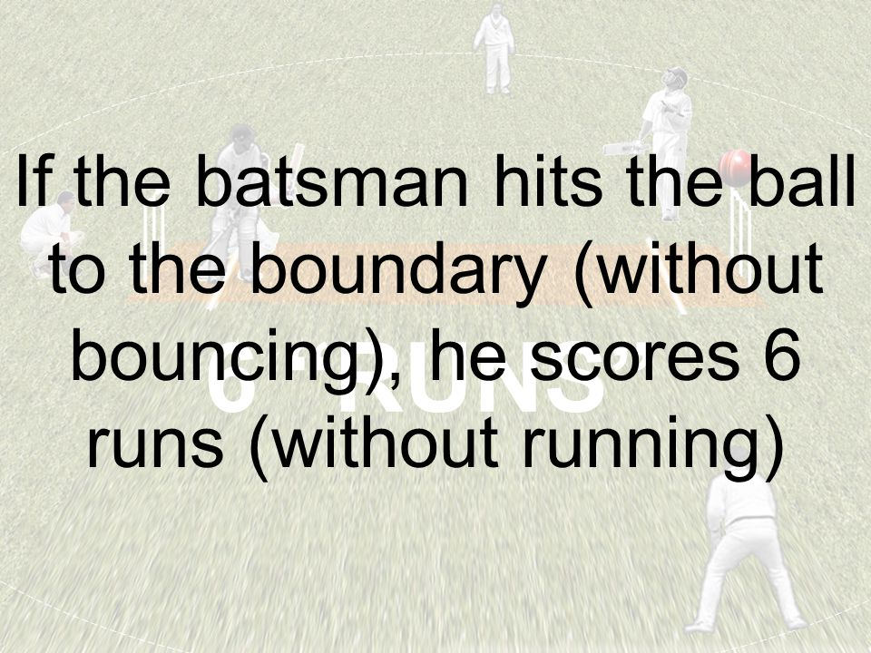 "6 ""RUNS"" If the batsman hits the ball to the boundary (without bouncing), he scores 6 runs (without running)"