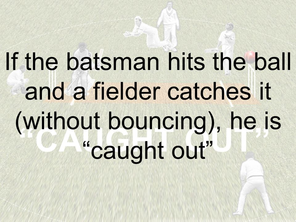 """CAUGHT OUT"" If the batsman hits the ball and a fielder catches it (without bouncing), he is ""caught out"""