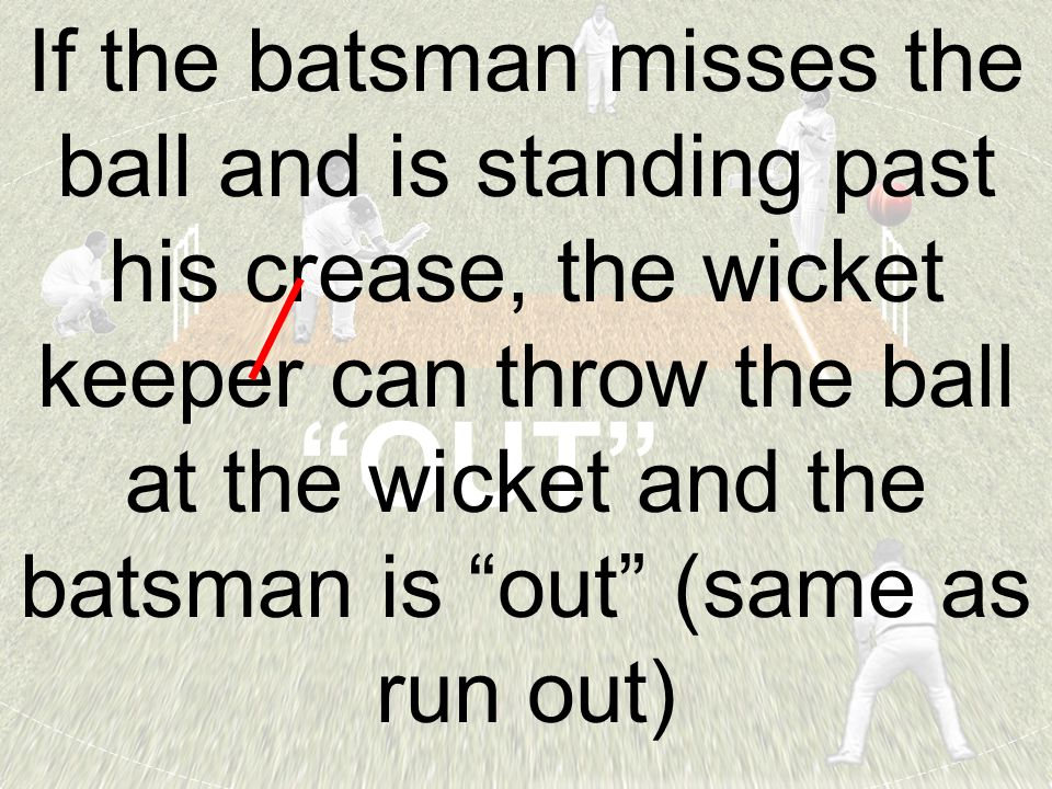 """OUT"" If the batsman misses the ball and is standing past his crease, the wicket keeper can throw the ball at the wicket and the batsman is ""out"" (sam"
