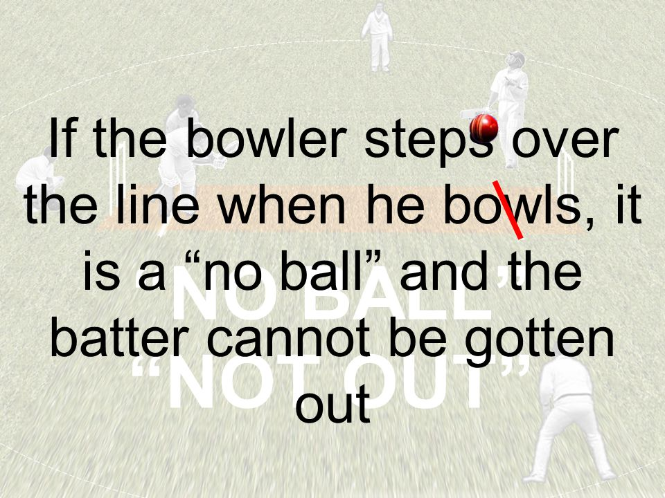 """NO BALL"" ""NOT OUT"" If the bowler steps over the line when he bowls, it is a ""no ball"" and the batter cannot be gotten out"