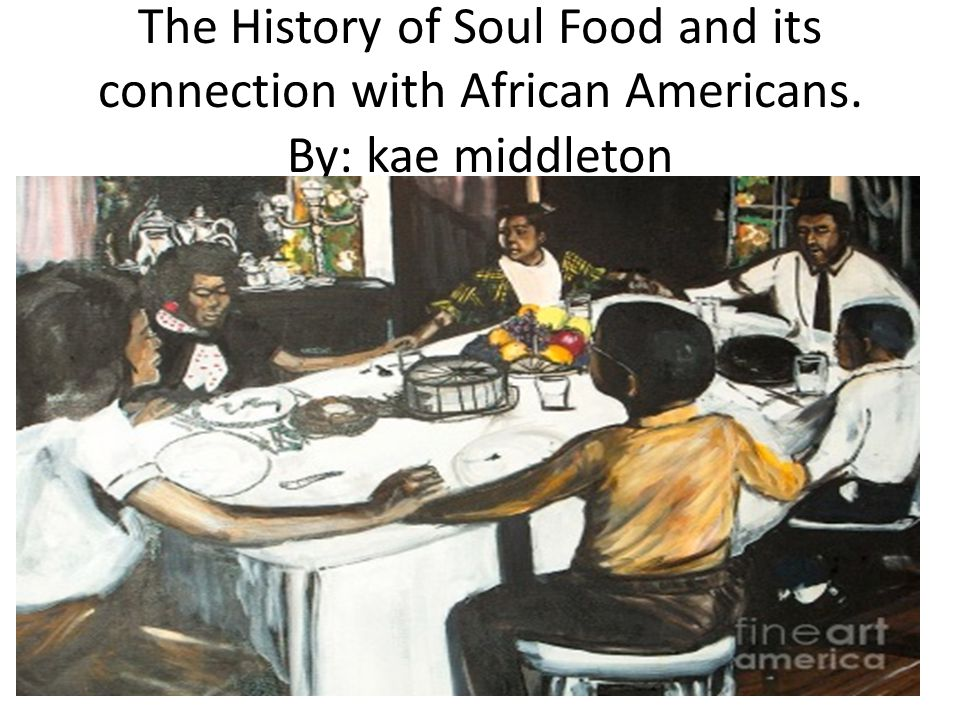 The History of Soul Food and its connection with African Americans. By: kae middleton