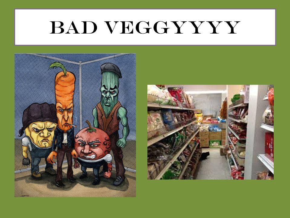 BAD VEGGYYYY