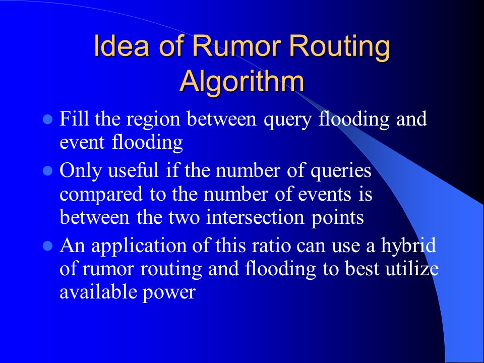 Idea of Rumor Routing Algorithm Fill the region between query flooding and event flooding Only useful if the number of queries compared to the number of events is between the two intersection points An application of this ratio can use a hybrid of rumor routing and flooding to best utilize available power