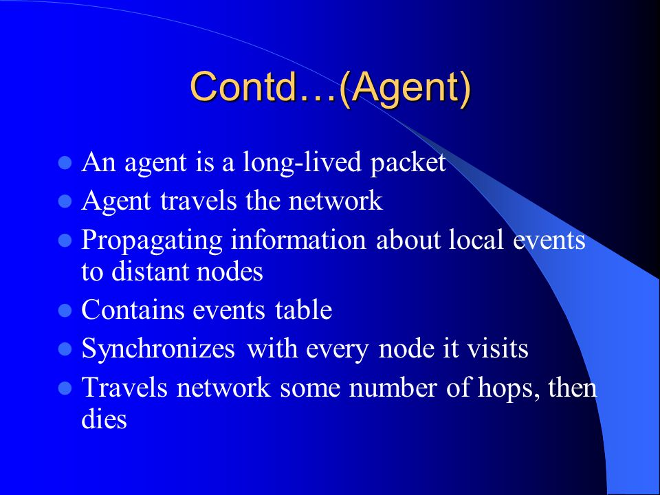 Contd…(Agent) An agent is a long-lived packet Agent travels the network Propagating information about local events to distant nodes Contains events table Synchronizes with every node it visits Travels network some number of hops, then dies