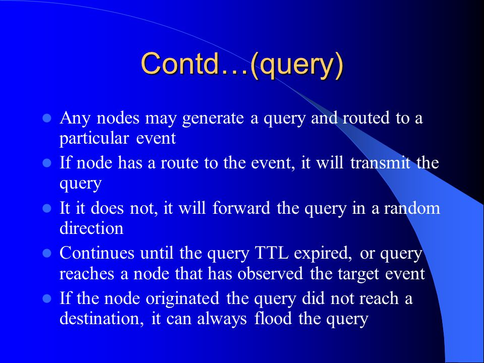 Contd…(query) Any nodes may generate a query and routed to a particular event If node has a route to the event, it will transmit the query It it does not, it will forward the query in a random direction Continues until the query TTL expired, or query reaches a node that has observed the target event If the node originated the query did not reach a destination, it can always flood the query