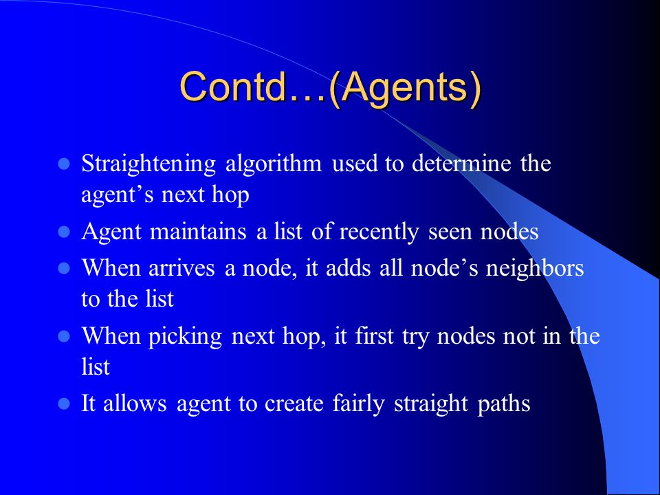 Contd…(Agents) Straightening algorithm used to determine the agent's next hop Agent maintains a list of recently seen nodes When arrives a node, it adds all node's neighbors to the list When picking next hop, it first try nodes not in the list It allows agent to create fairly straight paths
