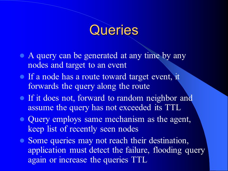 Queries A query can be generated at any time by any nodes and target to an event If a node has a route toward target event, it forwards the query along the route If it does not, forward to random neighbor and assume the query has not exceeded its TTL Query employs same mechanism as the agent, keep list of recently seen nodes Some queries may not reach their destination, application must detect the failure, flooding query again or increase the queries TTL