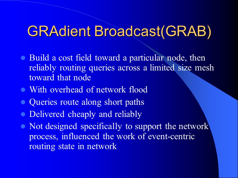 GRAdient Broadcast(GRAB) Build a cost field toward a particular node, then reliably routing queries across a limited size mesh toward that node With overhead of network flood Queries route along short paths Delivered cheaply and reliably Not designed specifically to support the network process, influenced the work of event-centric routing state in network