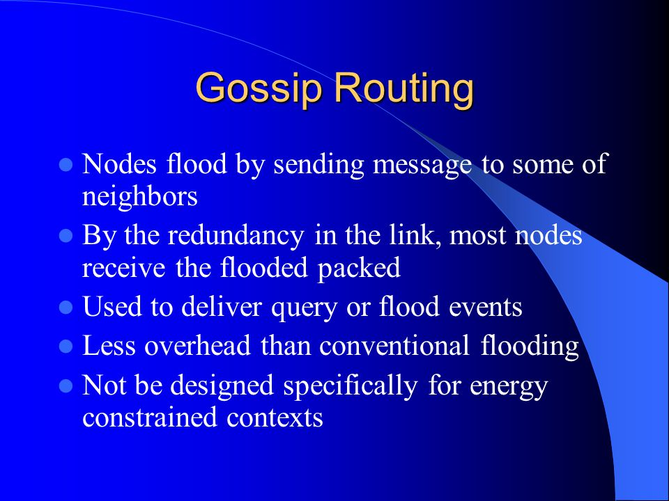 Gossip Routing Nodes flood by sending message to some of neighbors By the redundancy in the link, most nodes receive the flooded packed Used to deliver query or flood events Less overhead than conventional flooding Not be designed specifically for energy constrained contexts