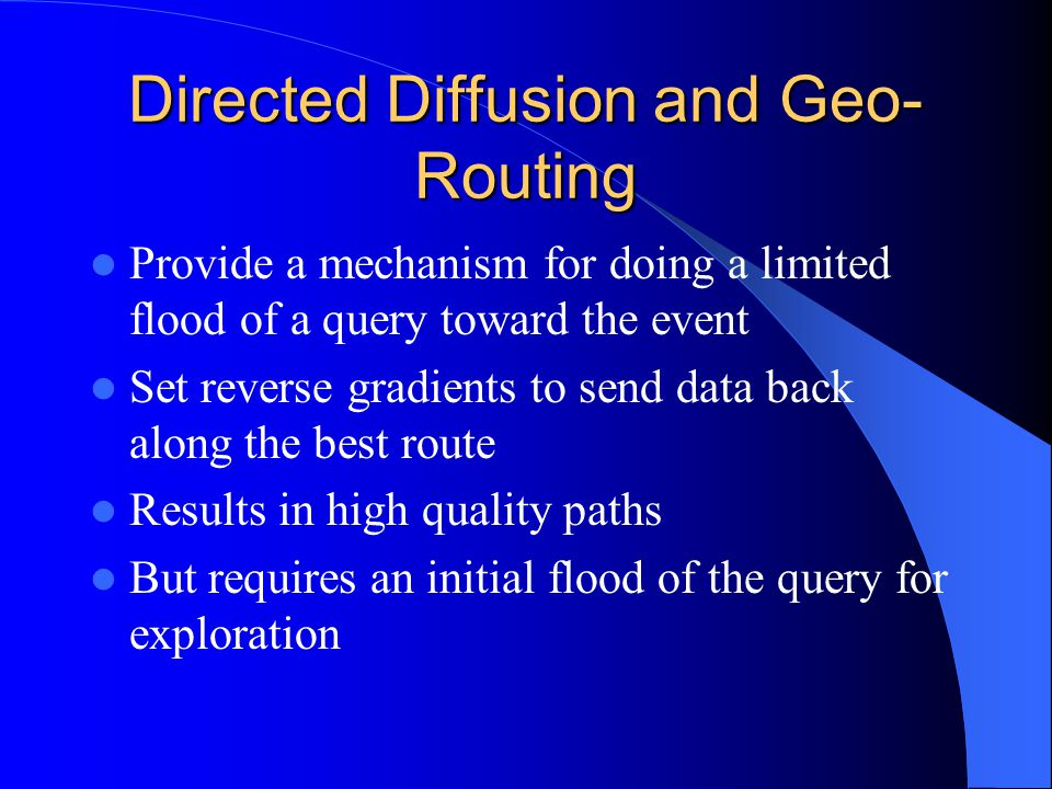 Directed Diffusion and Geo- Routing Provide a mechanism for doing a limited flood of a query toward the event Set reverse gradients to send data back along the best route Results in high quality paths But requires an initial flood of the query for exploration