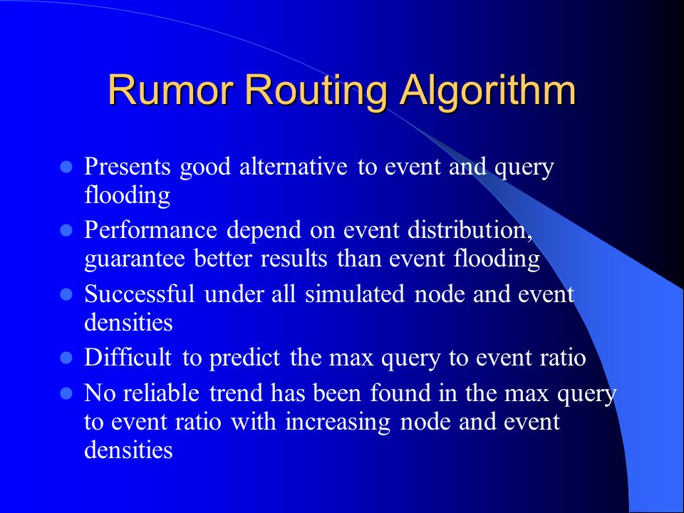 Rumor Routing Algorithm Presents good alternative to event and query flooding Performance depend on event distribution, guarantee better results than event flooding Successful under all simulated node and event densities Difficult to predict the max query to event ratio No reliable trend has been found in the max query to event ratio with increasing node and event densities