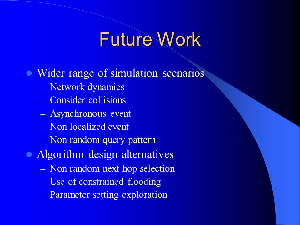 Future Work Wider range of simulation scenarios – Network dynamics – Consider collisions – Asynchronous event – Non localized event – Non random query pattern Algorithm design alternatives – Non random next hop selection – Use of constrained flooding – Parameter setting exploration