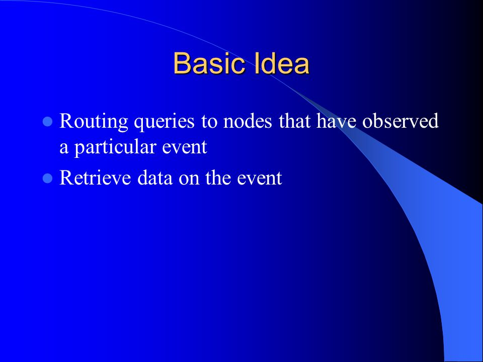 Event and Query Event – An abstraction, identifying anything from sensor readings – Assumed be localized phenomenon – Occurring in a fixed region of space Query – Be request for information – Orders to collect more data – Query arrives destination, begin to flow back to query's originator