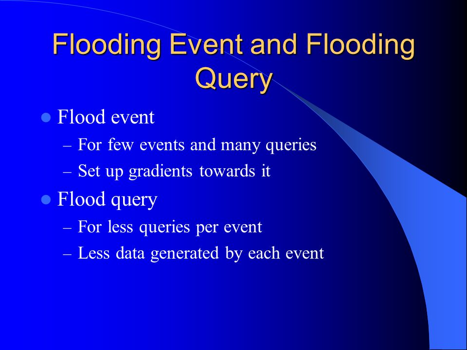Query Flooding Assume no collisions For N nodes we must perform N transmissions per queries For Q queries the transmissions total is N * Q Energy used is independent of the number of events tracked by network Useful when the number of events is very high, compared to the number of queries