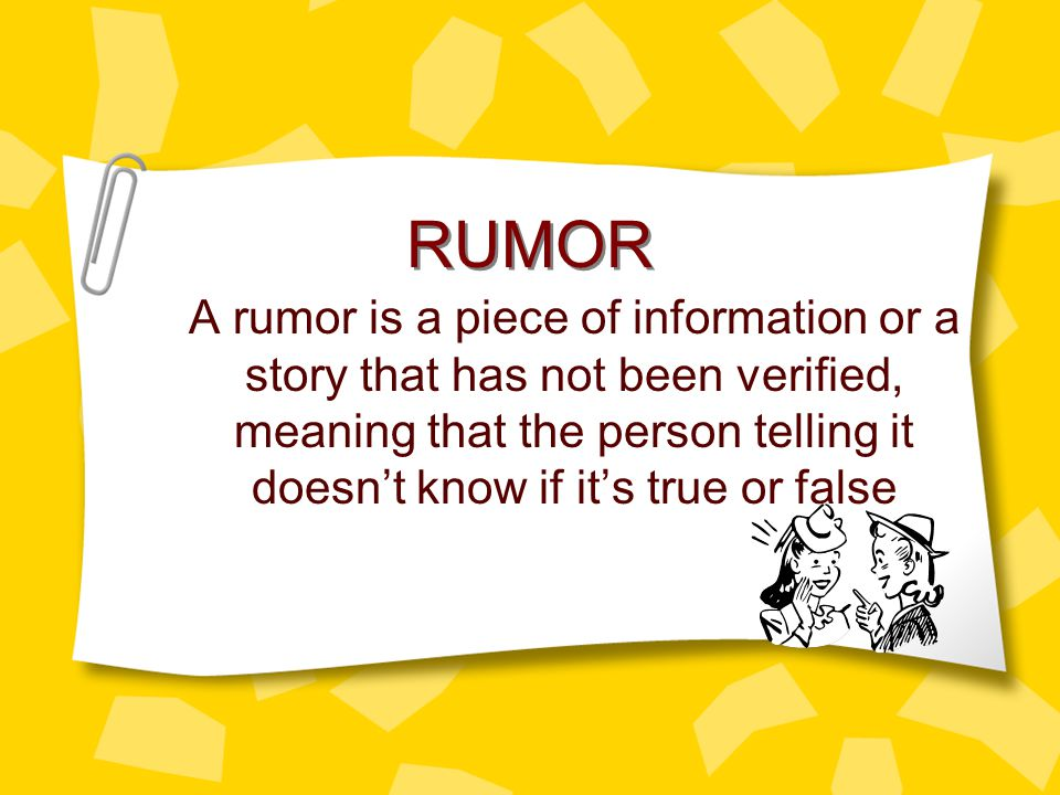 RUMOR A rumor is a piece of information or a story that has not been verified, meaning that the person telling it doesn't know if it's true or false