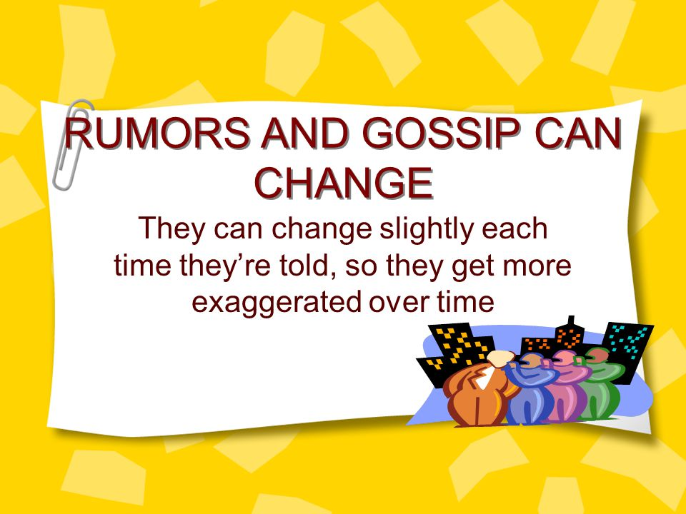 RUMORS AND GOSSIP CAN CHANGE They can change slightly each time they're told, so they get more exaggerated over time