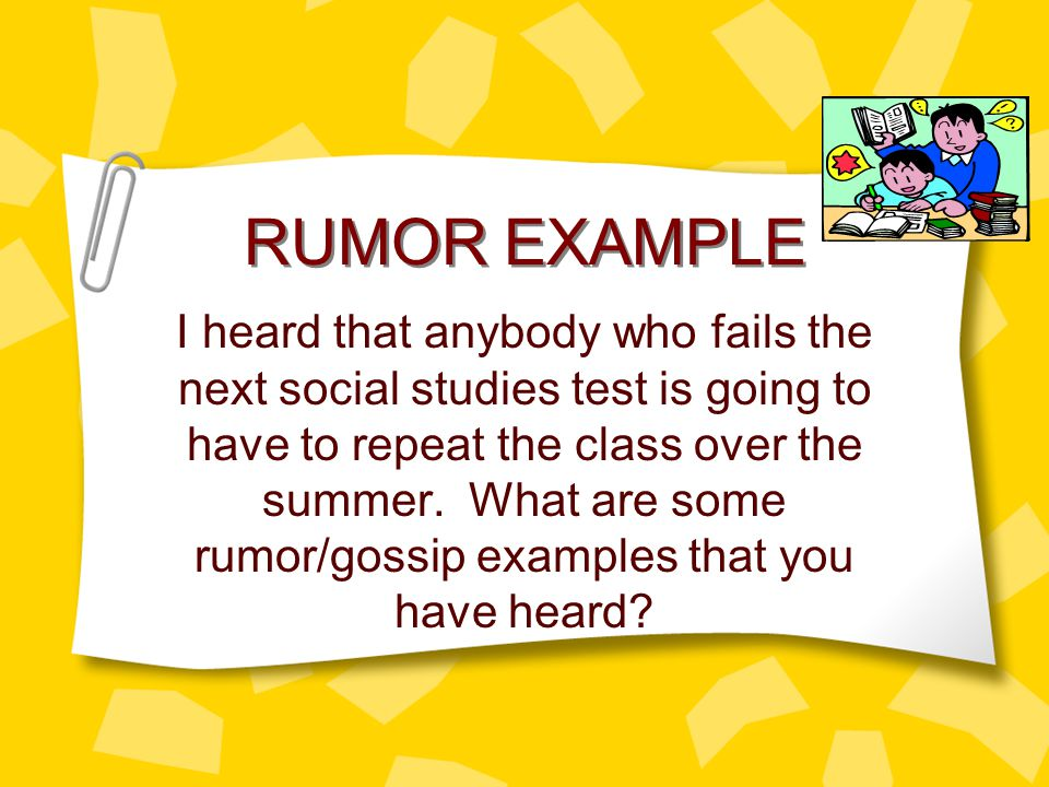 RUMOR EXAMPLE I heard that anybody who fails the next social studies test is going to have to repeat the class over the summer.