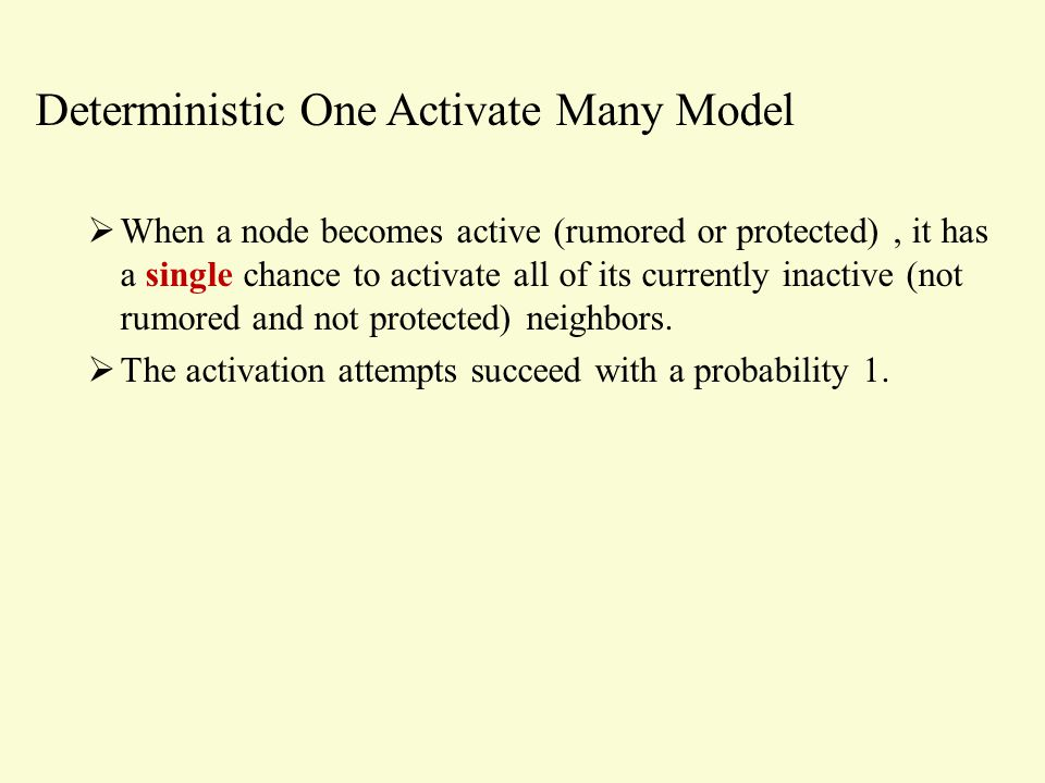 Deterministic One Activate Many Model  When a node becomes active (rumored or protected), it has a single chance to activate all of its currently inactive (not rumored and not protected) neighbors.