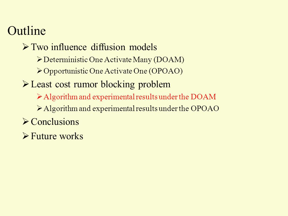 Outline  Two influence diffusion models  Deterministic One Activate Many (DOAM)  Opportunistic One Activate One (OPOAO)  Least cost rumor blocking problem  Algorithm and experimental results under the DOAM  Algorithm and experimental results under the OPOAO  Conclusions  Future works