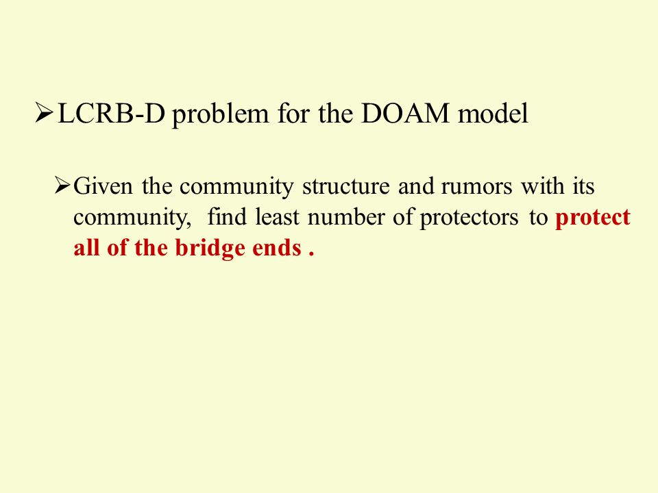  LCRB-D problem for the DOAM model  Given the community structure and rumors with its community, find least number of protectors to protect all of the bridge ends.