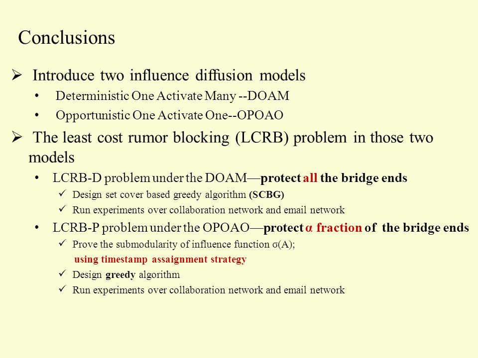 Conclusions  Introduce two influence diffusion models Deterministic One Activate Many --DOAM Opportunistic One Activate One--OPOAO  The least cost rumor blocking (LCRB) problem in those two models LCRB-D problem under the DOAM—protect all the bridge ends Design set cover based greedy algorithm (SCBG) Run experiments over collaboration network and email network LCRB-P problem under the OPOAO—protect α fraction of the bridge ends Prove the submodularity of influence function σ(A); using timestamp assaignment strategy Design greedy algorithm Run experiments over collaboration network and email network