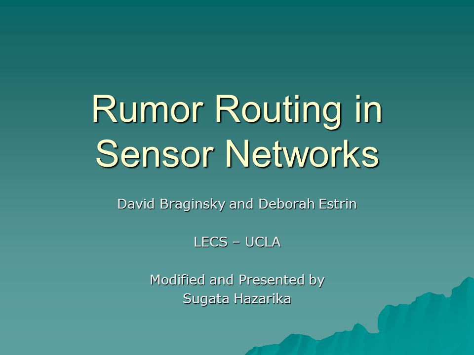 Rumor Routing in Sensor Networks David Braginsky and Deborah Estrin LECS – UCLA Modified and Presented by Sugata Hazarika