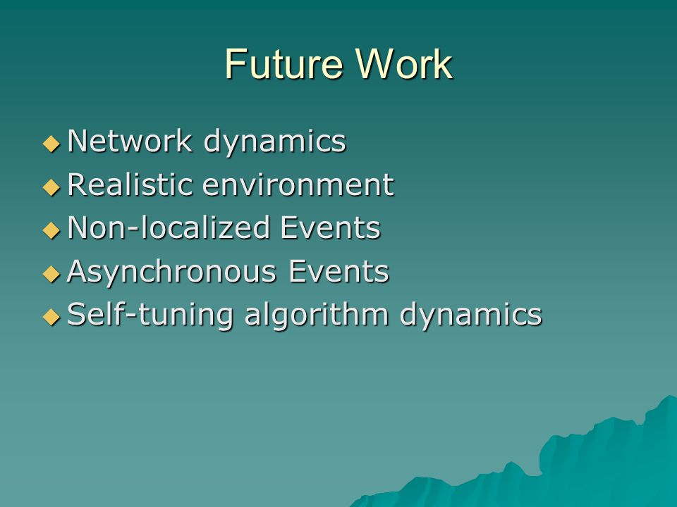 Future Work  Network dynamics  Realistic environment  Non-localized Events  Asynchronous Events  Self-tuning algorithm dynamics