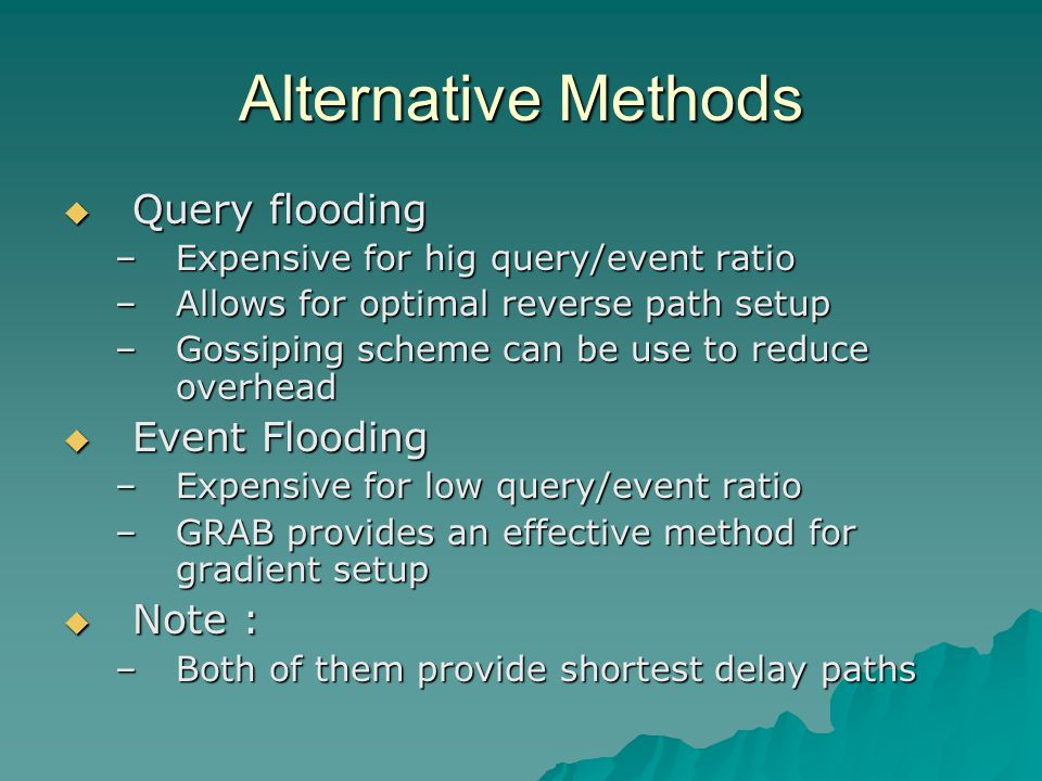 Alternative Methods  Query flooding –Expensive for hig query/event ratio –Allows for optimal reverse path setup –Gossiping scheme can be use to reduce overhead  Event Flooding –Expensive for low query/event ratio –GRAB provides an effective method for gradient setup  Note : –Both of them provide shortest delay paths