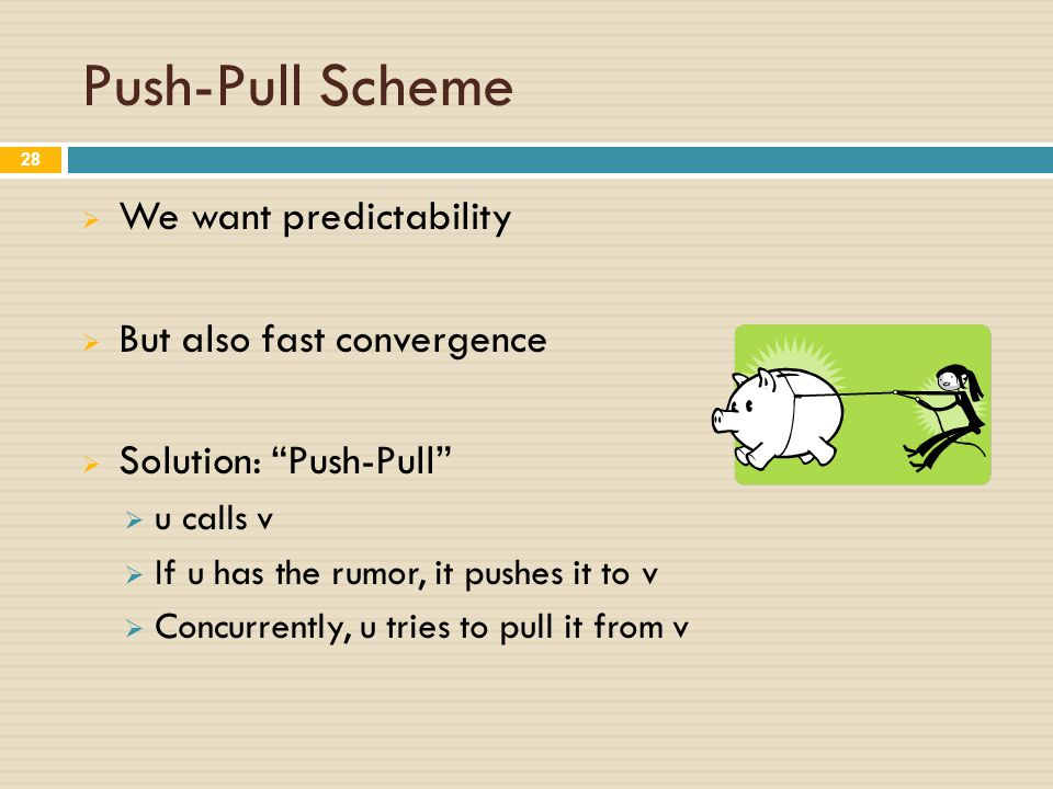 Push-Pull Scheme  We want predictability  But also fast convergence  Solution: Push-Pull  u calls v  If u has the rumor, it pushes it to v  Concurrently, u tries to pull it from v 28