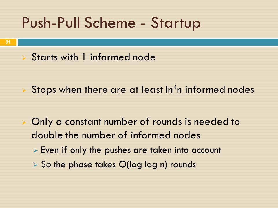 Push-Pull Scheme - Startup  Starts with 1 informed node  Stops when there are at least ln 4 n informed nodes  Only a constant number of rounds is needed to double the number of informed nodes  Even if only the pushes are taken into account  So the phase takes O(log log n) rounds 31