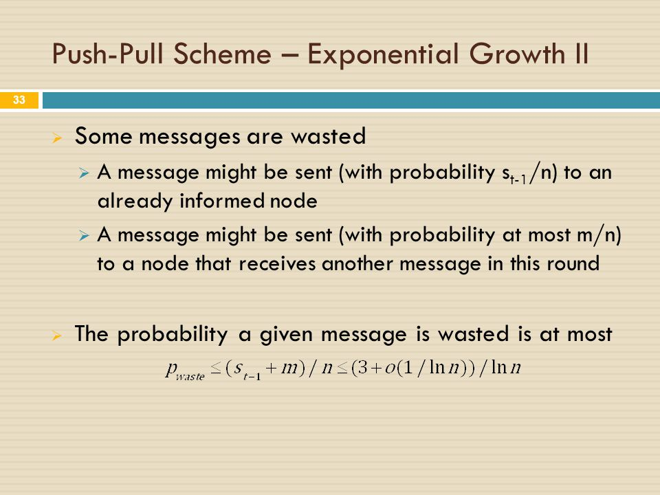 Push-Pull Scheme – Exponential Growth II  Some messages are wasted  A message might be sent (with probability s t-1 /n) to an already informed node  A message might be sent (with probability at most m/n) to a node that receives another message in this round  The probability a given message is wasted is at most 33
