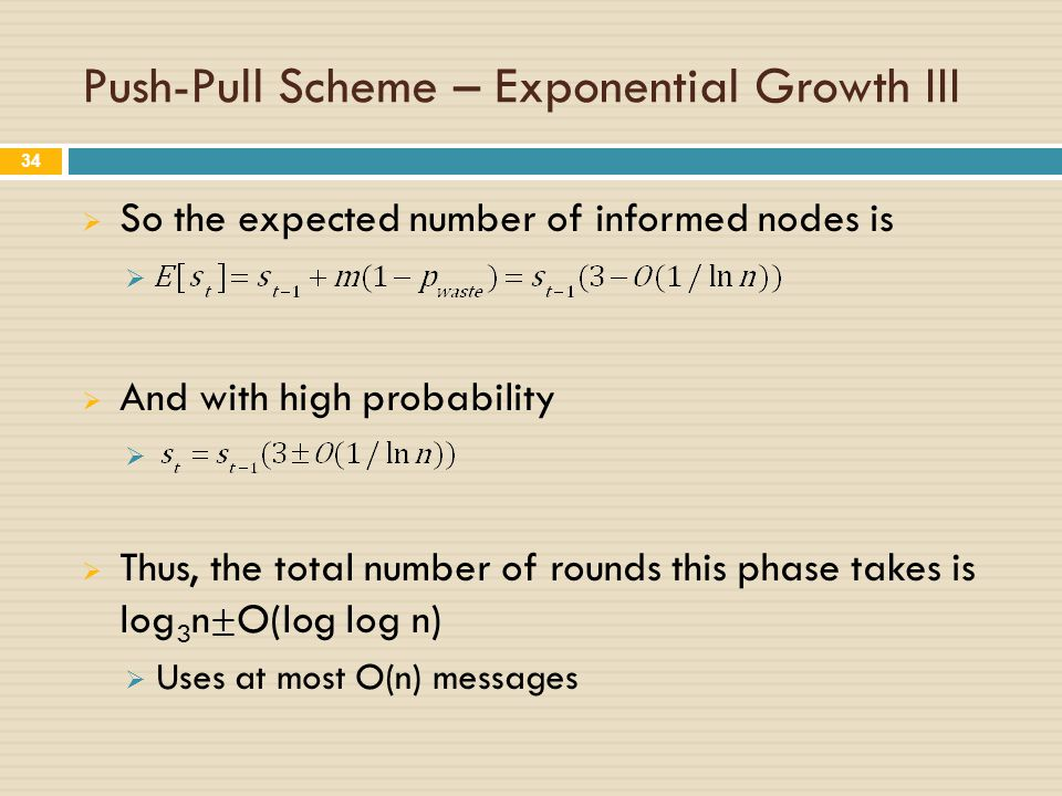 Push-Pull Scheme – Exponential Growth III  So the expected number of informed nodes is   And with high probability   Thus, the total number of rounds this phase takes is log 3 n ± O(log log n)  Uses at most O(n) messages 34