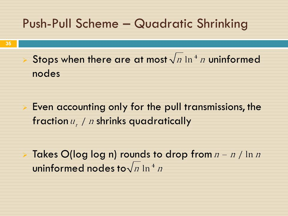 Push-Pull Scheme – Quadratic Shrinking  Stops when there are at most uninformed nodes  Even accounting only for the pull transmissions, the fraction shrinks quadratically  Takes O(log log n) rounds to drop from uninformed nodes to 35