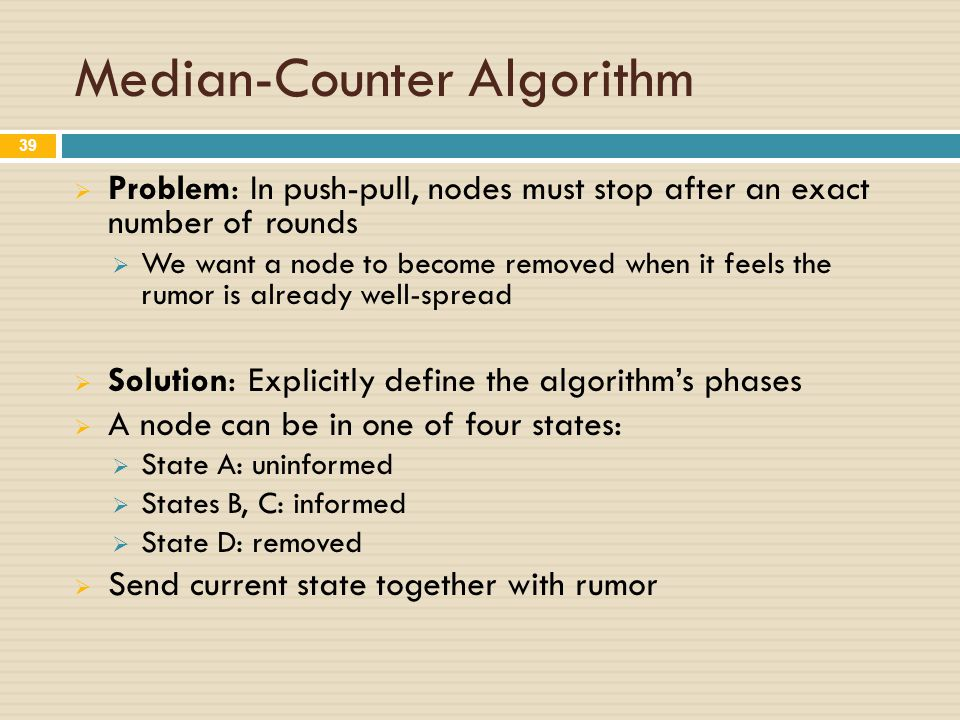 Median-Counter Algorithm  Problem: In push-pull, nodes must stop after an exact number of rounds  We want a node to become removed when it feels the rumor is already well-spread  Solution: Explicitly define the algorithm's phases  A node can be in one of four states:  State A: uninformed  States B, C: informed  State D: removed  Send current state together with rumor 39