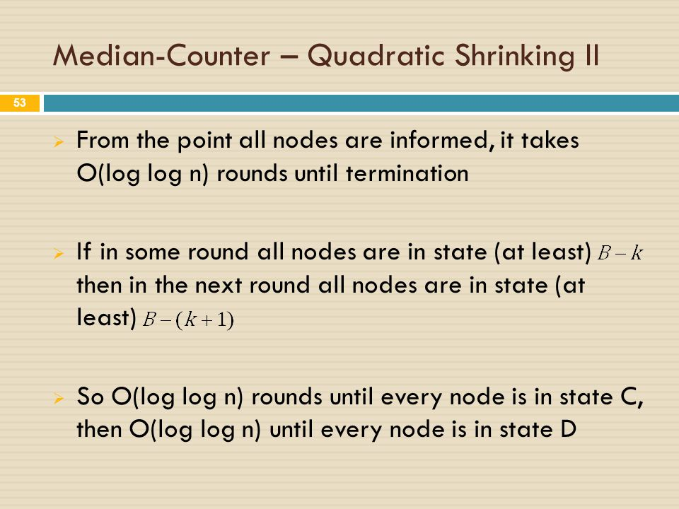 Median-Counter – Quadratic Shrinking II  From the point all nodes are informed, it takes O(log log n) rounds until termination  If in some round all nodes are in state (at least) then in the next round all nodes are in state (at least)  So O(log log n) rounds until every node is in state C, then O(log log n) until every node is in state D 53