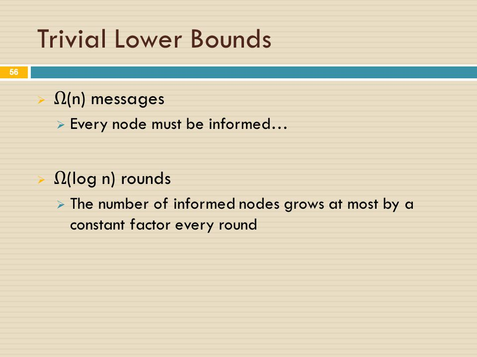 Trivial Lower Bounds  Ω (n) messages  Every node must be informed…  Ω (log n) rounds  The number of informed nodes grows at most by a constant factor every round 56