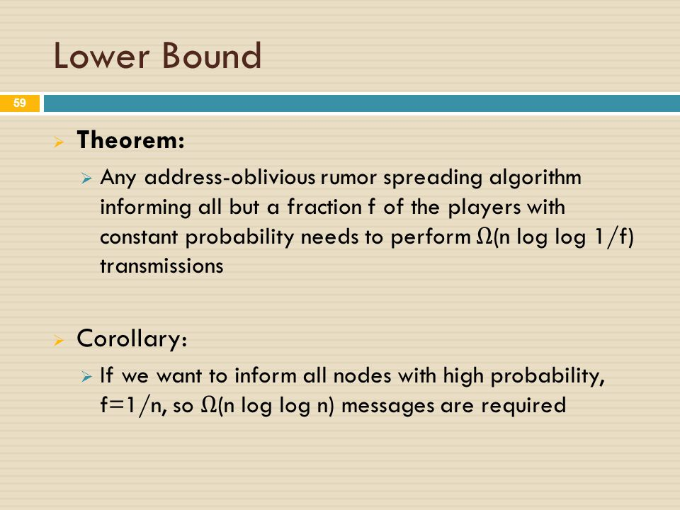 Lower Bound  Theorem:  Any address-oblivious rumor spreading algorithm informing all but a fraction f of the players with constant probability needs to perform Ω (n log log 1/f) transmissions  Corollary:  If we want to inform all nodes with high probability, f=1/n, so Ω (n log log n) messages are required 59
