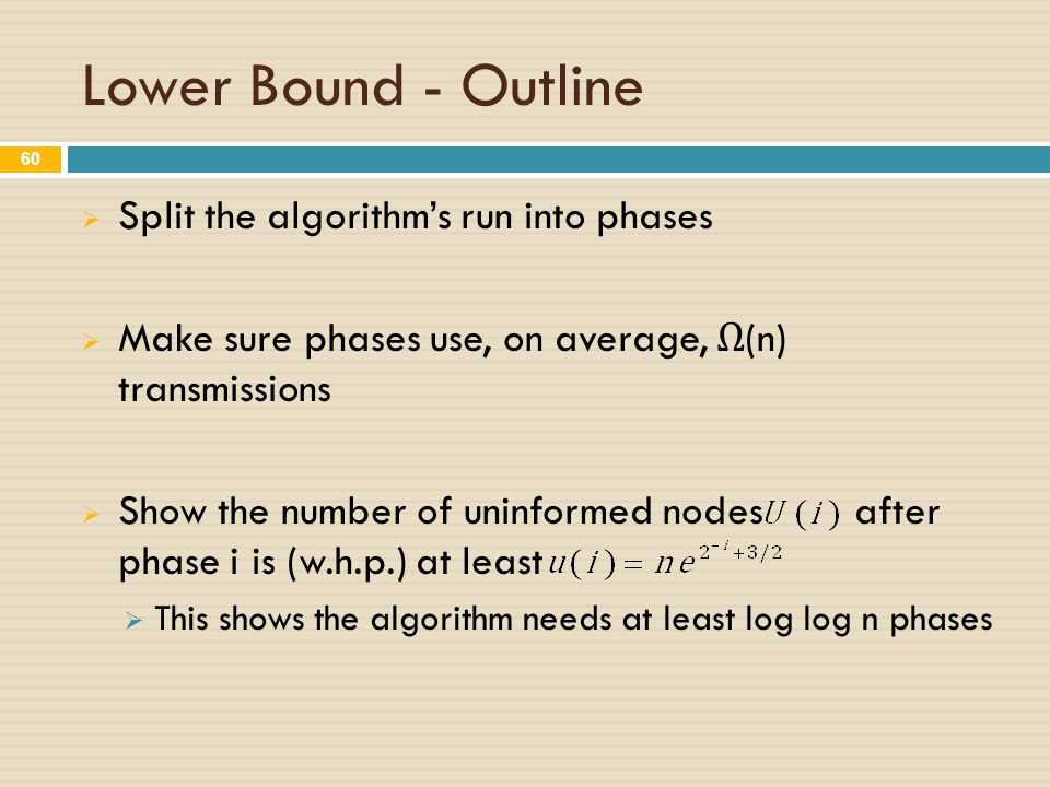 Lower Bound - Outline  Split the algorithm's run into phases  Make sure phases use, on average, Ω (n) transmissions  Show the number of uninformed nodes after phase i is (w.h.p.) at least  This shows the algorithm needs at least log log n phases 60